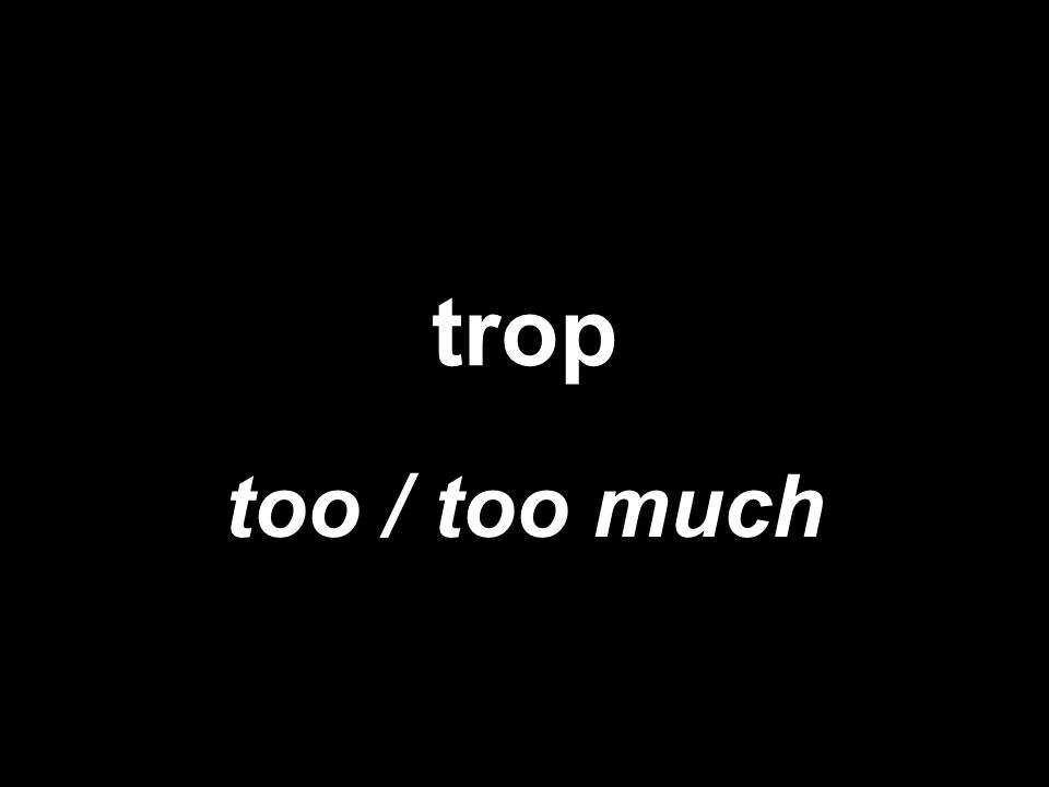trop too / too much