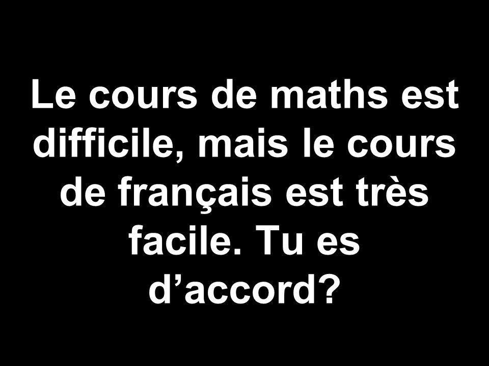 Le cours de maths est difficile, mais le cours de français est très facile. Tu es daccord