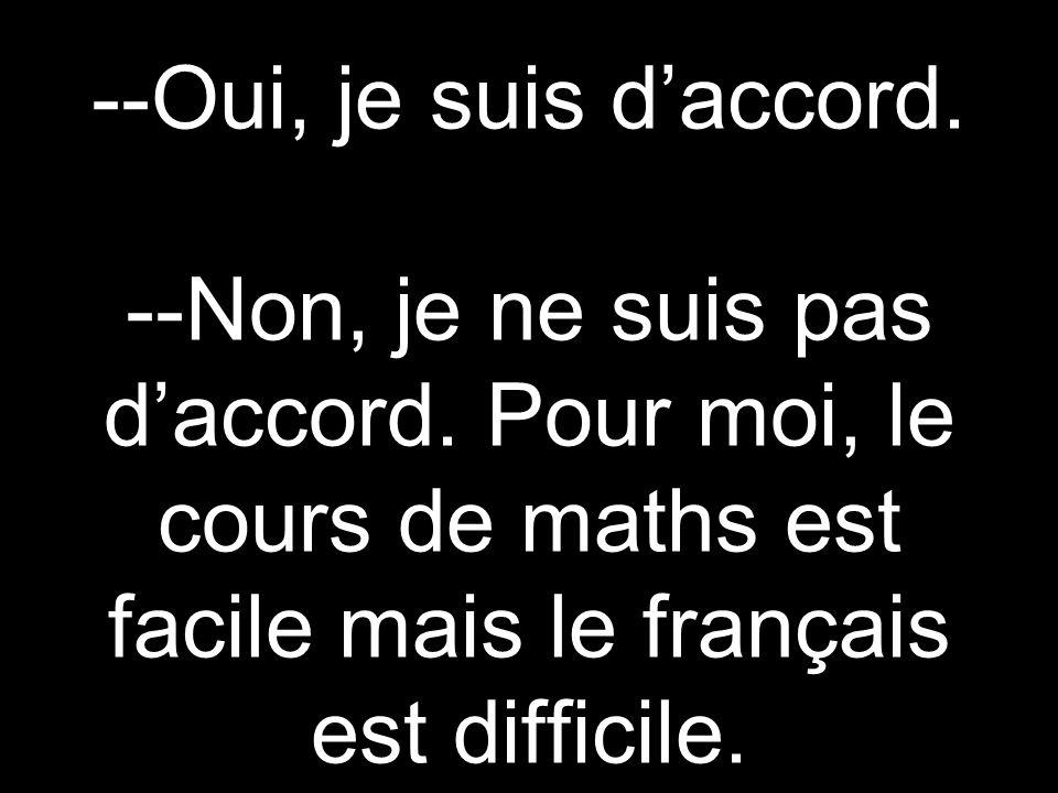 --Oui, je suis daccord. --Non, je ne suis pas daccord. Pour moi, le cours de maths est facile mais le français est difficile.