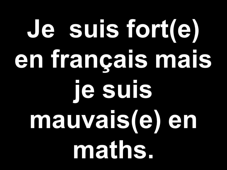 Je suis fort(e) en français mais je suis mauvais(e) en maths.