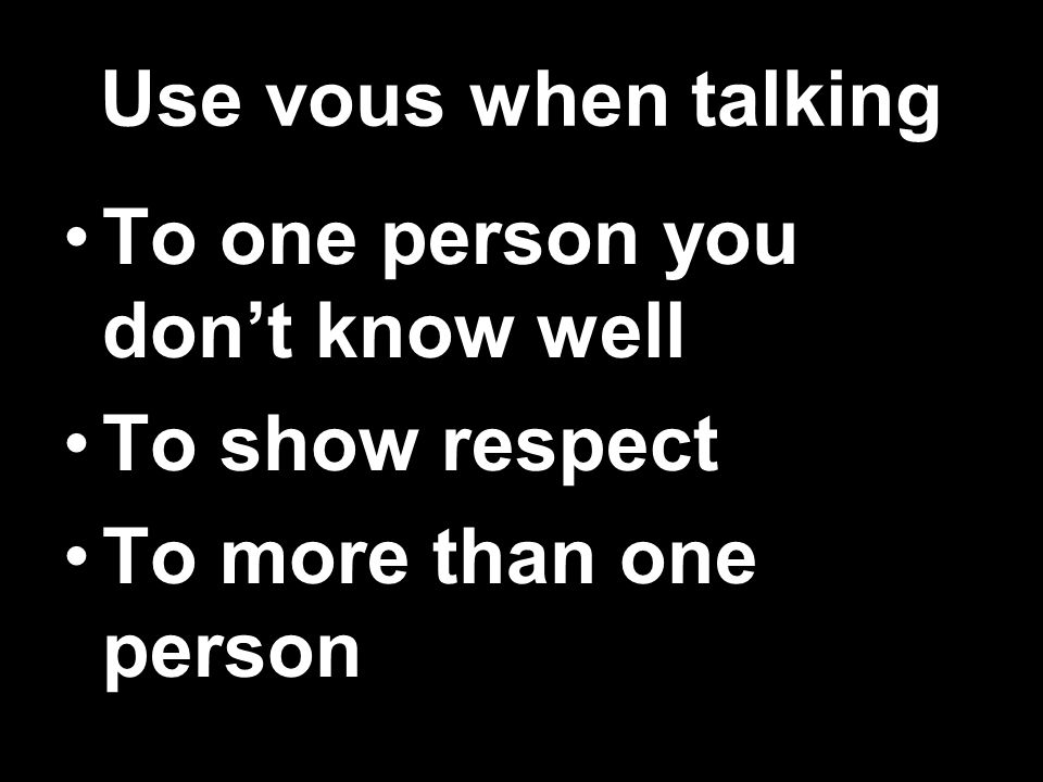 Use vous when talking To one person you dont know well To show respect To more than one person