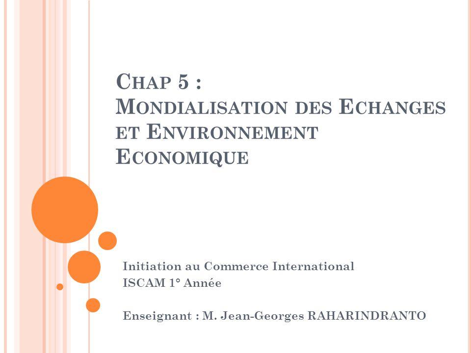 C HAP 5 : M ONDIALISATION DES E CHANGES ET E NVIRONNEMENT E CONOMIQUE Initiation au Commerce International ISCAM 1° Année Enseignant : M. Jean-Georges