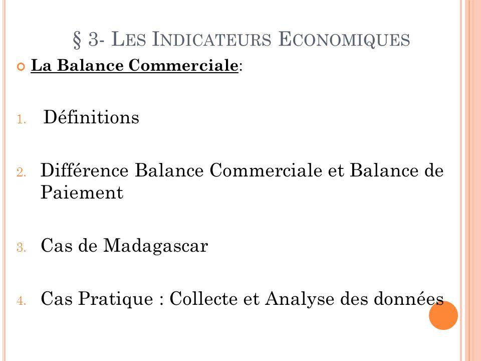 § 3- L ES I NDICATEURS E CONOMIQUES La Balance Commerciale : 1. Définitions 2. Différence Balance Commerciale et Balance de Paiement 3. Cas de Madagas