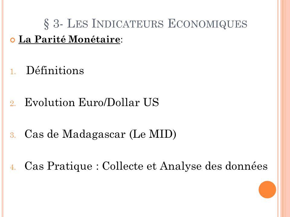 § 3- L ES I NDICATEURS E CONOMIQUES La Parité Monétaire : 1. Définitions 2. Evolution Euro/Dollar US 3. Cas de Madagascar (Le MID) 4. Cas Pratique : C