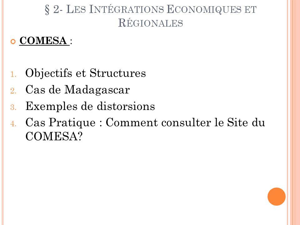 § 2- L ES I NTÉGRATIONS E CONOMIQUES ET R ÉGIONALES COMESA : 1. Objectifs et Structures 2. Cas de Madagascar 3. Exemples de distorsions 4. Cas Pratiqu