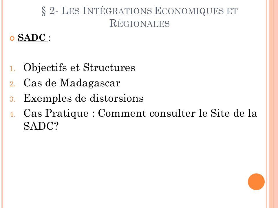 § 2- L ES I NTÉGRATIONS E CONOMIQUES ET R ÉGIONALES SADC : 1. Objectifs et Structures 2. Cas de Madagascar 3. Exemples de distorsions 4. Cas Pratique