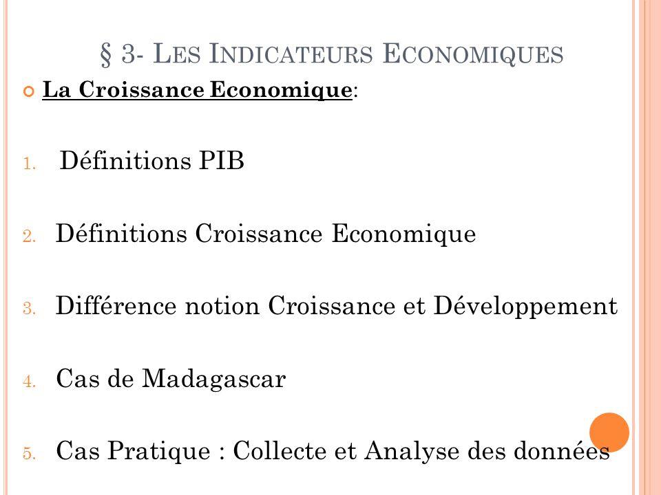 § 3- L ES I NDICATEURS E CONOMIQUES La Croissance Economique : 1. Définitions PIB 2. Définitions Croissance Economique 3. Différence notion Croissance