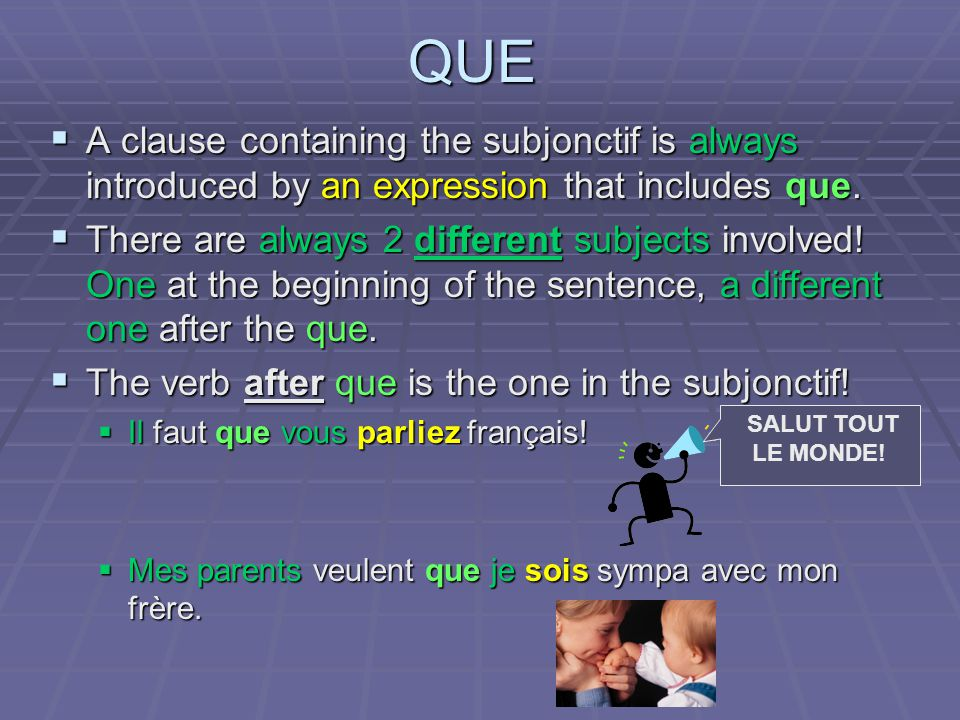 QUE A clause containing the subjonctif is always introduced by an expression that includes que. A clause containing the subjonctif is always introduce