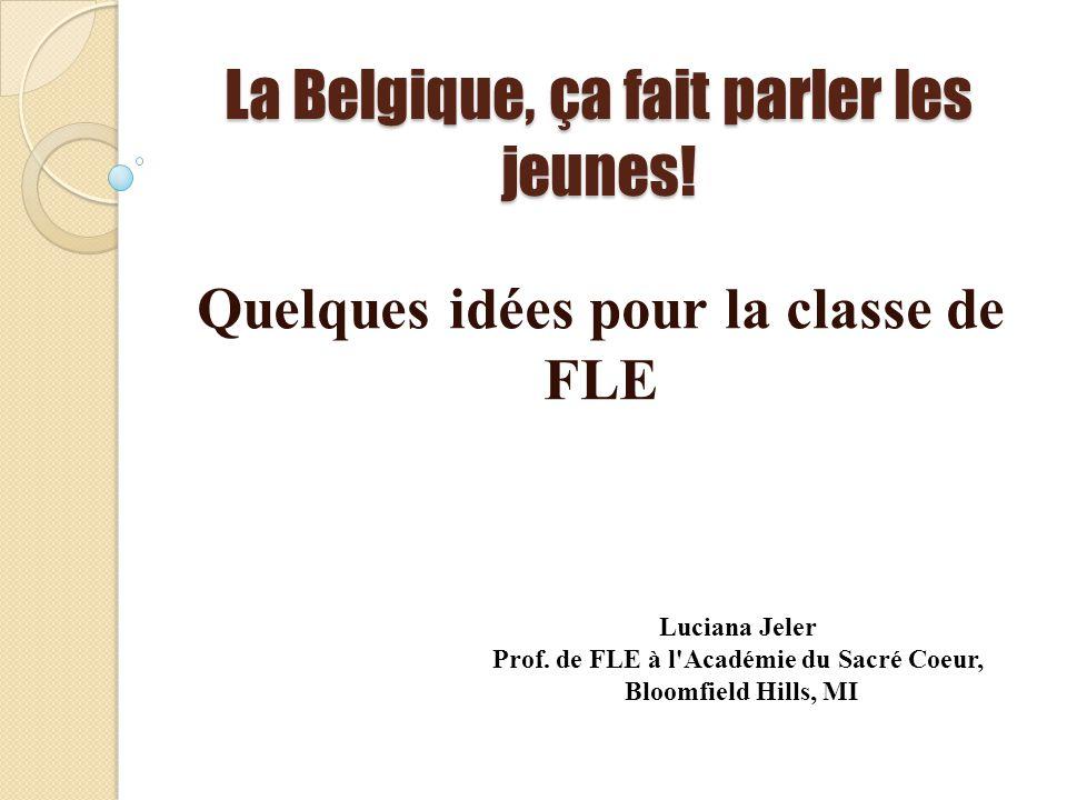 La Belgique, ça fait parler les jeunes! Quelques idées pour la classe de FLE Luciana Jeler Prof. de FLE à l'Académie du Sacré Coeur, Bloomfield Hills,
