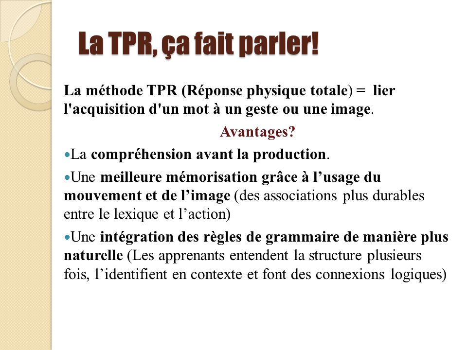 La TPR, ça fait parler! La TPR, ça fait parler! La méthode TPR (Réponse physique totale) = lier l'acquisition d'un mot à un geste ou une image. Avanta