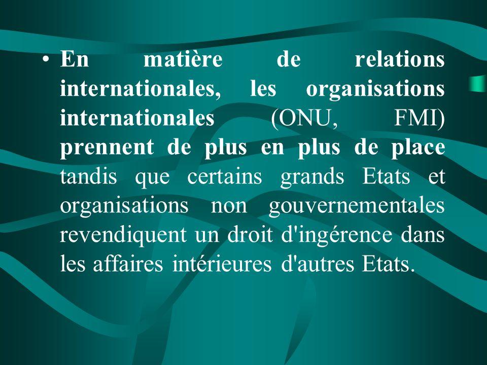 En matière de relations internationales, les organisations internationales (ONU, FMI) prennent de plus en plus de place tandis que certains grands Etats et organisations non gouvernementales revendiquent un droit d ingérence dans les affaires intérieures d autres Etats.
