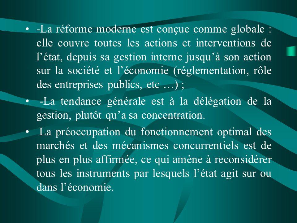 -La réforme moderne est conçue comme globale : elle couvre toutes les actions et interventions de létat, depuis sa gestion interne jusquà son action sur la société et léconomie (réglementation, rôle des entreprises publics, etc …) ; -La tendance générale est à la délégation de la gestion, plutôt qua sa concentration.