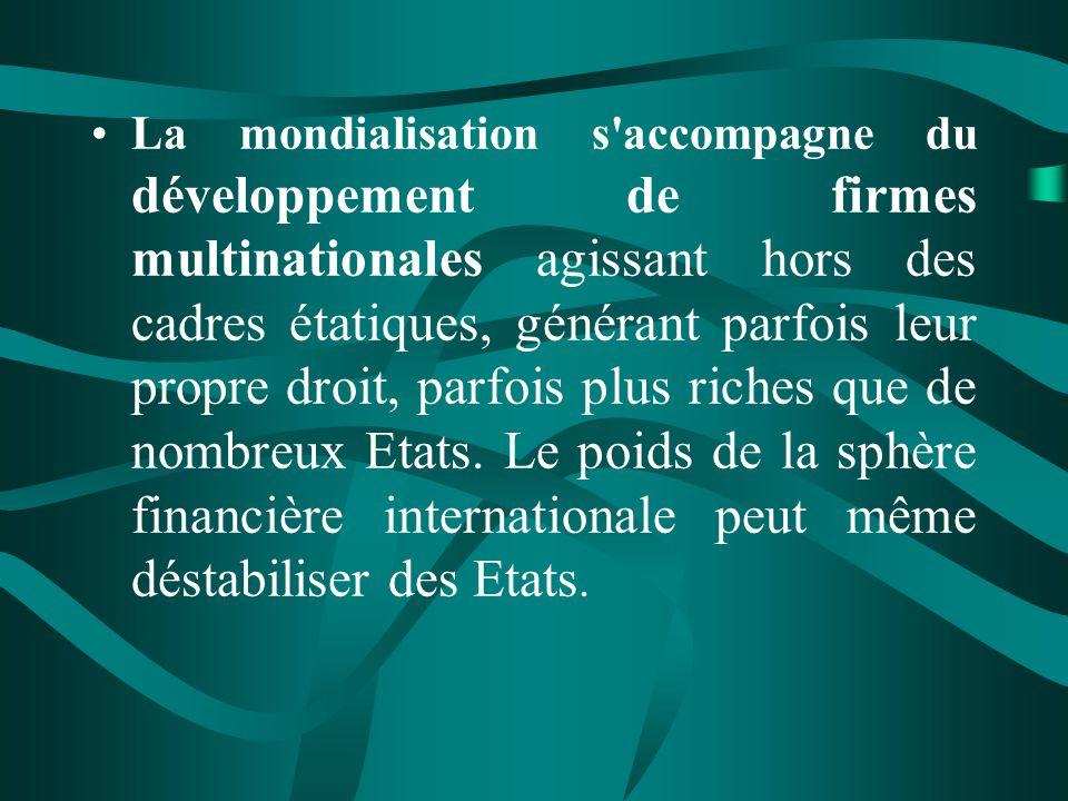 La mondialisation s accompagne du développement de firmes multinationales agissant hors des cadres étatiques, générant parfois leur propre droit, parfois plus riches que de nombreux Etats.