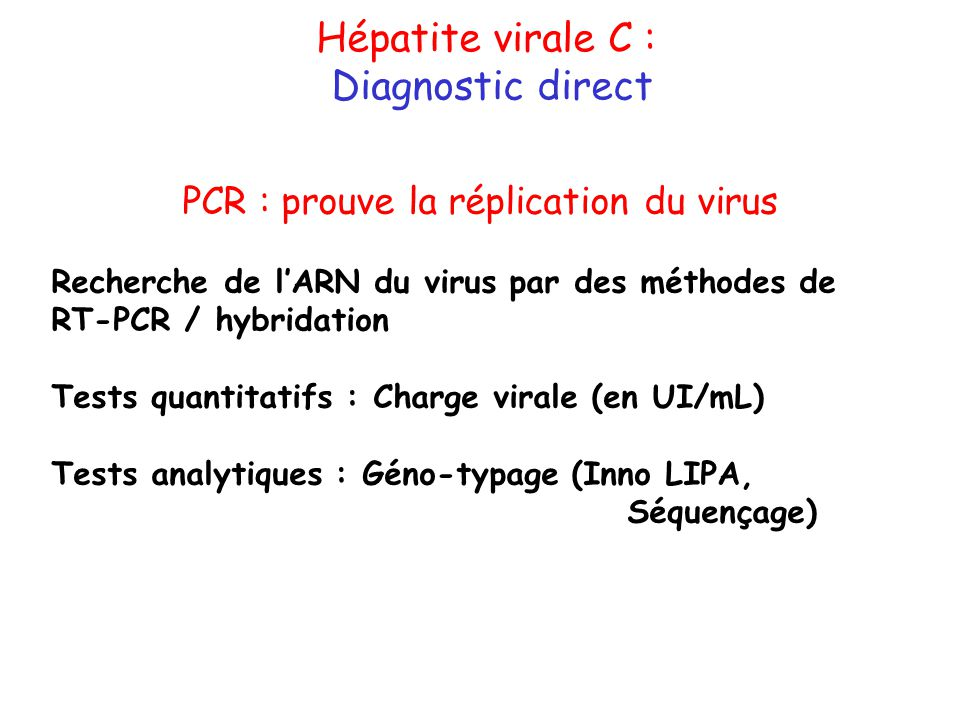 Hépatite virale C : Diagnostic direct PCR : prouve la réplication du virus Recherche de lARN du virus par des méthodes de RT-PCR / hybridation Tests q