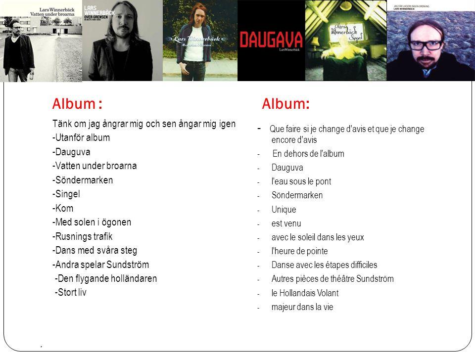 Album : Album: Tänk om jag ångrar mig och sen ångar mig igen -Utanför album -Dauguva -Vatten under broarna -Söndermarken -Singel -Kom -Med solen i ögonen -Rusnings trafik -Dans med svåra steg -Andra spelar Sundström -Den flygande holländaren -Stort liv - Que faire si je change d avis et que je change encore d avis - En dehors de l album - Dauguva - l eau sous le pont - Söndermarken - Unique - est venu - avec le soleil dans les yeux - l heure de pointe - Danse avec les étapes difficiles - Autres pièces de théâtre Sundström - le Hollandais Volant - majeur dans la vie