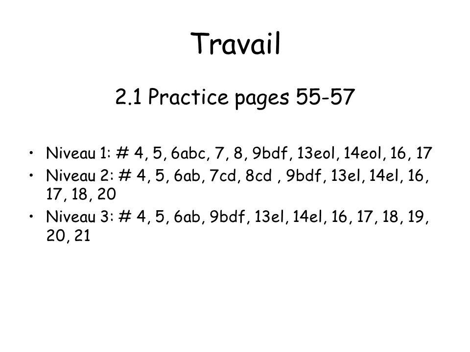 Travail 2.1 Practice pages 55-57 Niveau 1: # 4, 5, 6abc, 7, 8, 9bdf, 13eol, 14eol, 16, 17 Niveau 2: # 4, 5, 6ab, 7cd, 8cd, 9bdf, 13el, 14el, 16, 17, 18, 20 Niveau 3: # 4, 5, 6ab, 9bdf, 13el, 14el, 16, 17, 18, 19, 20, 21
