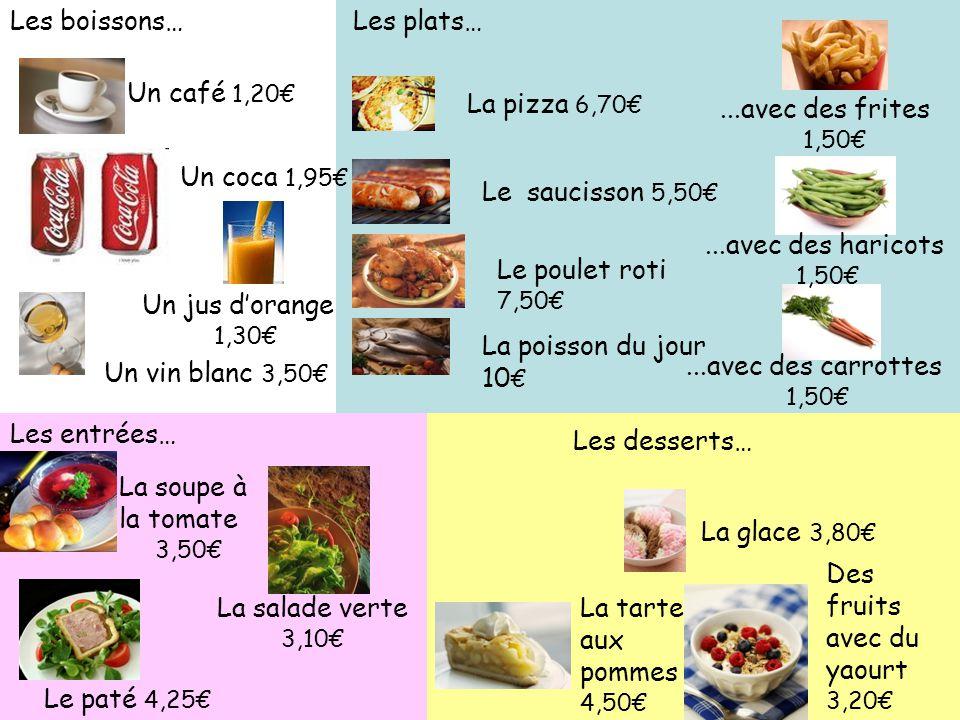Les desserts… Des fruits avec du yaourt 3,20 La glace 3,80 La tarte aux pommes 4,50 Les plats… Le saucisson 5,50 La pizza 6,70 Le poulet roti 7,50 La