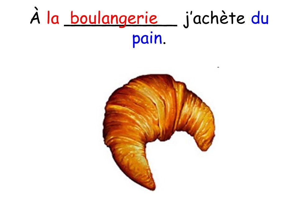 À la ___________ jachète du pain. boulangerie