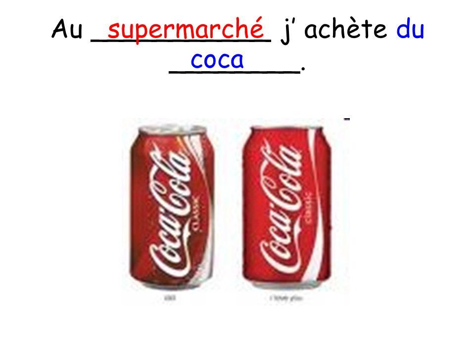 Au ___________ j achète du ________. supermarché coca