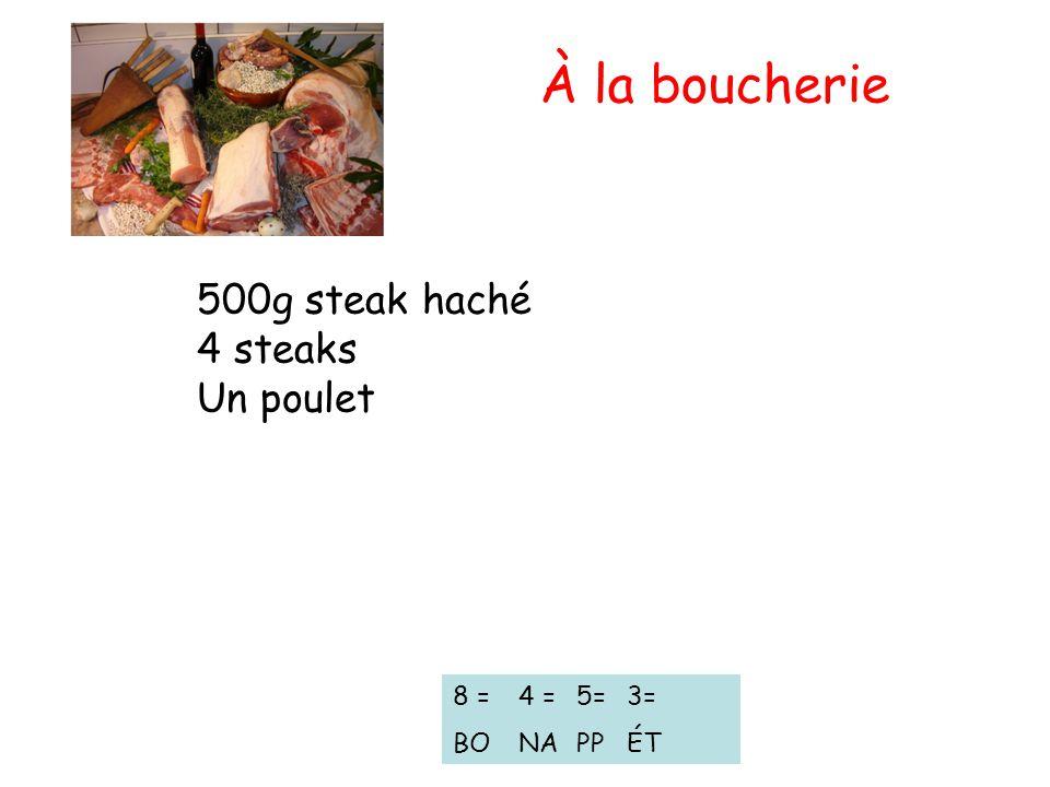 500g steak haché 4 steaks Un poulet 8 = BO 4 = NA À la boucherie 5= PP 3= ÉT