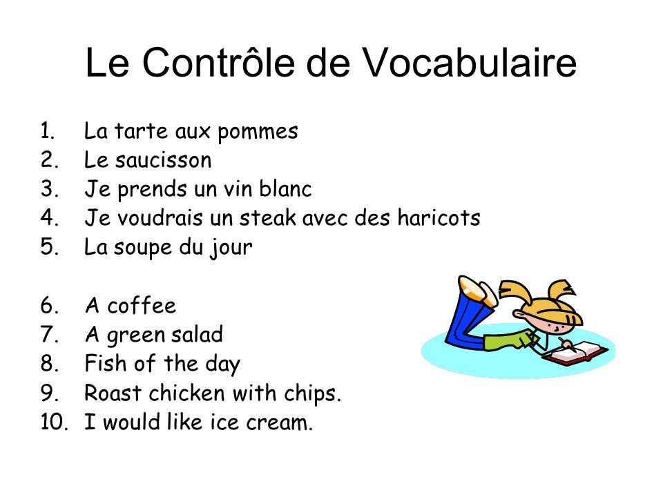 Le Contrôle de Vocabulaire 1.La tarte aux pommes 2.Le saucisson 3.Je prends un vin blanc 4.Je voudrais un steak avec des haricots 5.La soupe du jour 6.A coffee 7.A green salad 8.Fish of the day 9.Roast chicken with chips.
