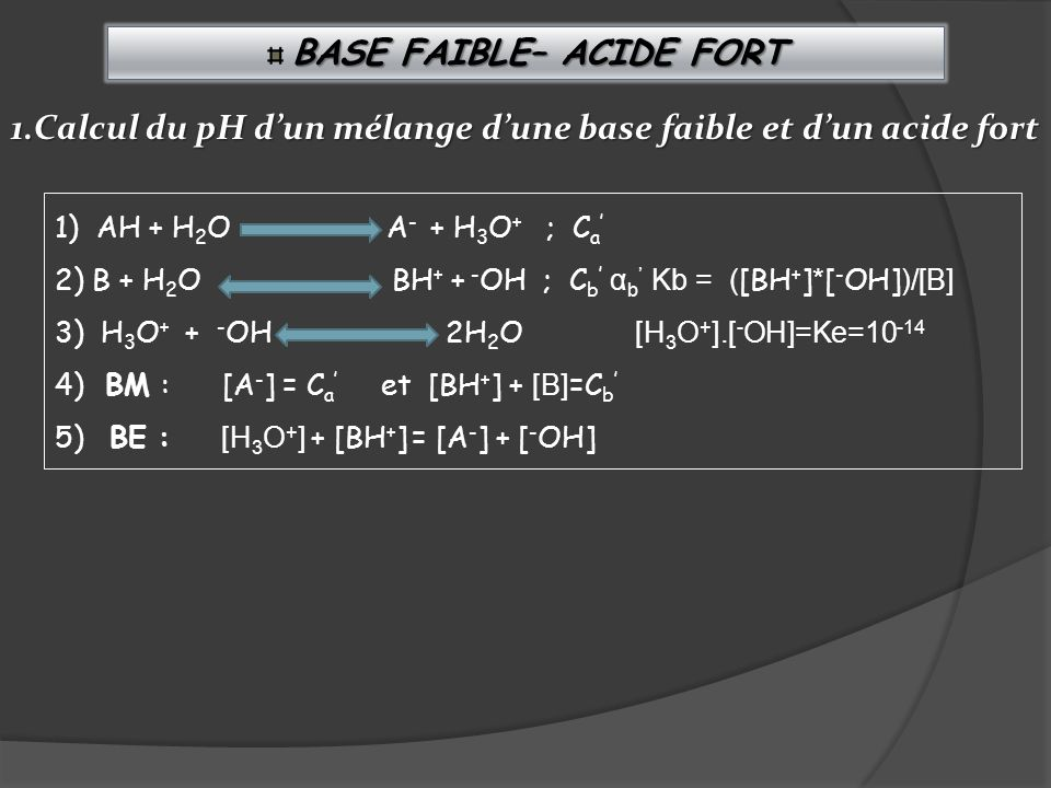 B BB BASE FAIBLE– ACIDE FORT 1) AH + H 2 O A - + H 3 O + ; C a 2) B + H 2 O BH + + - OH ; C b α b Kb = ( [BH + ] * [ - OH] )/[B] 3) H 3 O + + - OH 2H