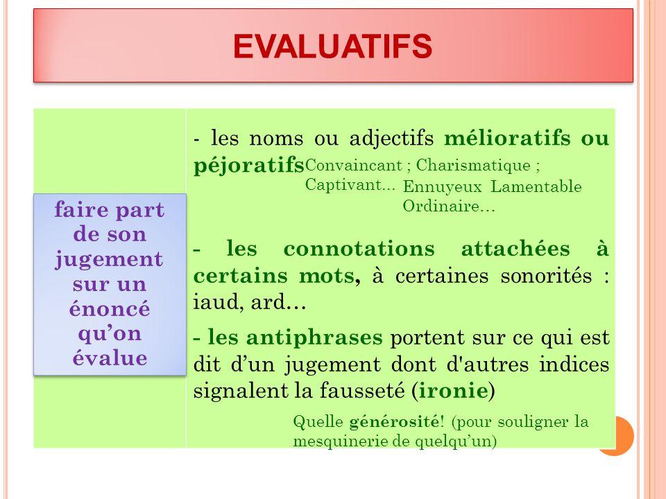 EVALUATIFS faire part de son jugement sur un énoncé quon évalue - les noms ou adjectifs mélioratifs ou péjoratifs - les connotations attachées à certa