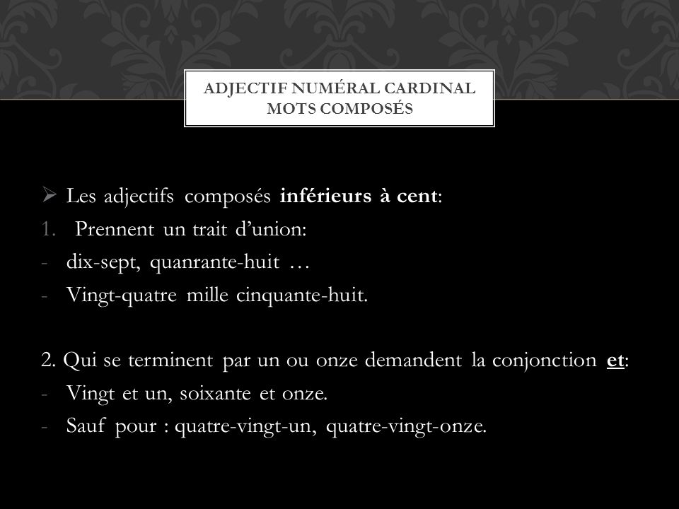 Ladjectif numéral cardinal est invariable: -Les quatre points cardinaux … -Les douze mois … Exceptions: -Un saccorde en genre seulement: Un ----» Une -Soixante et une pages … ADJECTIF NUMÉRAL CARDINAL