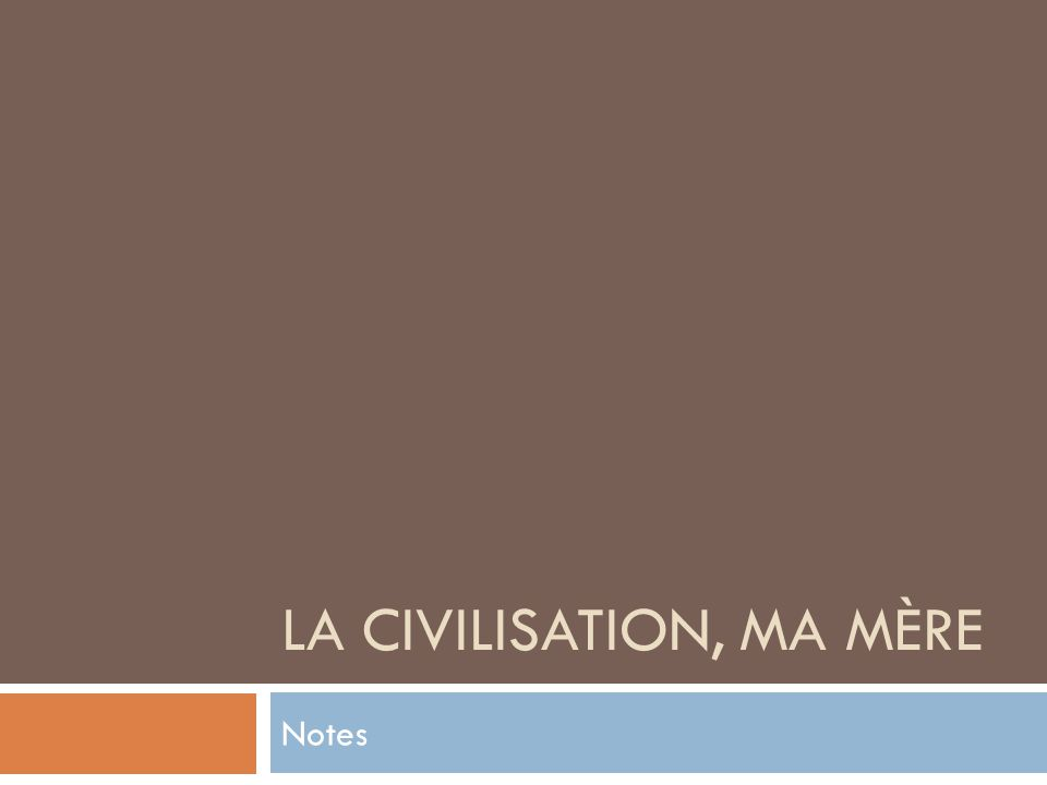 LA CIVILISATION, MA MÈRE Notes