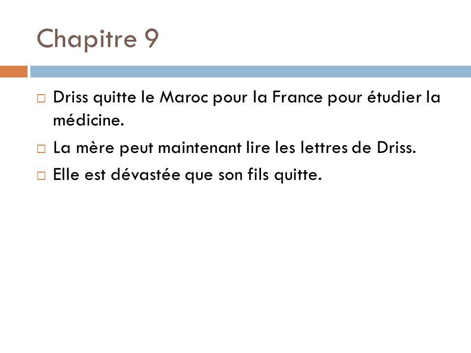 Chapitre 9 Driss quitte le Maroc pour la France pour étudier la médicine. La mère peut maintenant lire les lettres de Driss. Elle est dévastée que son