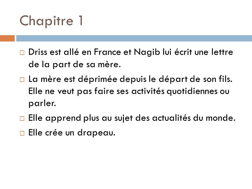 Chapitre 1 Driss est allé en France et Nagib lui écrit une lettre de la part de sa mère. La mère est déprimée depuis le départ de son fils. Elle ne ve