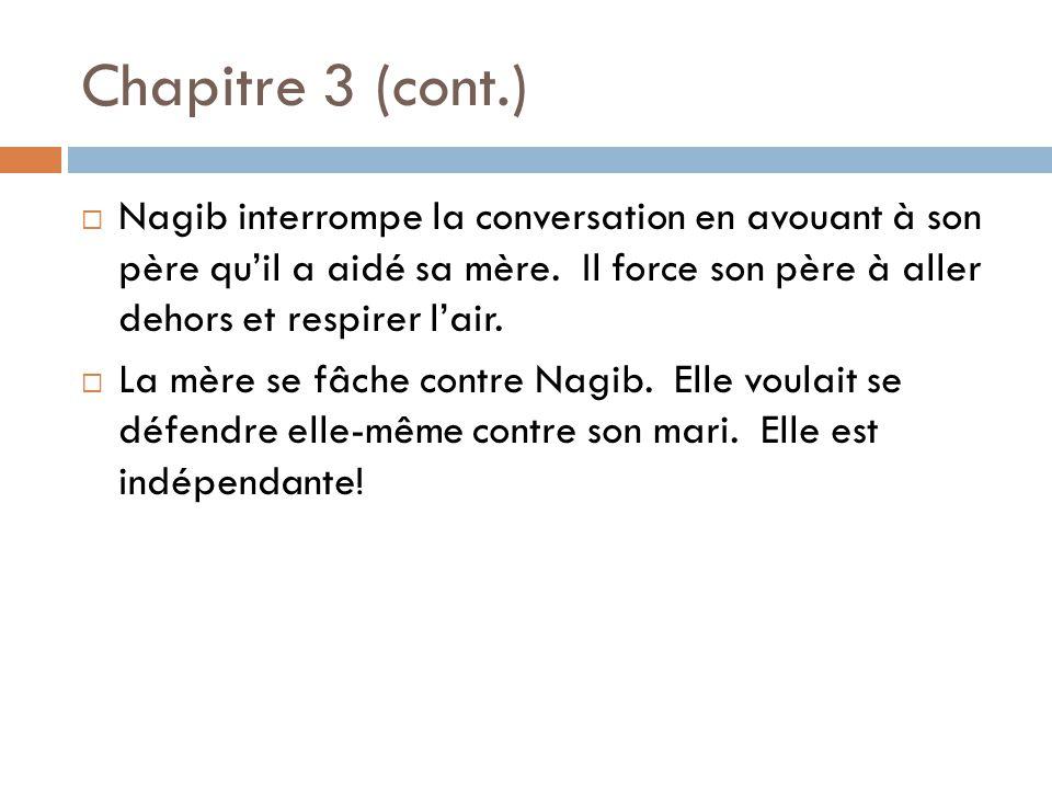 Chapitre 3 (cont.) Nagib interrompe la conversation en avouant à son père quil a aidé sa mère. Il force son père à aller dehors et respirer lair. La m