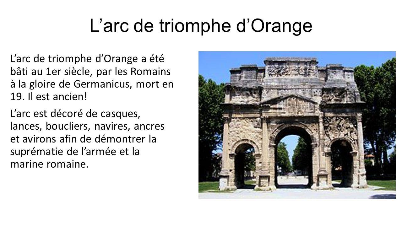 Larc de triomphe dOrange Larc de triomphe dOrange a été bâti au 1er siècle, par les Romains à la gloire de Germanicus, mort en 19. Il est ancien! Larc