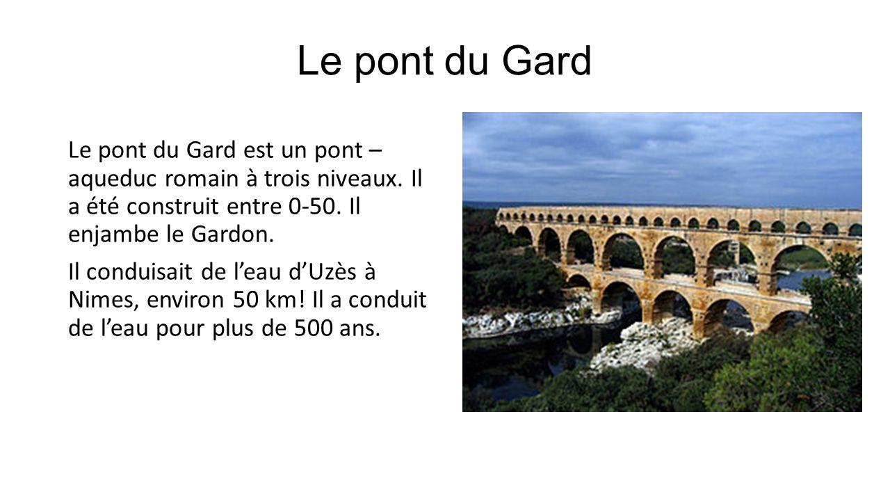 Le pont du Gard Le pont du Gard est un pont – aqueduc romain à trois niveaux. Il a été construit entre 0-50. Il enjambe le Gardon. Il conduisait de le