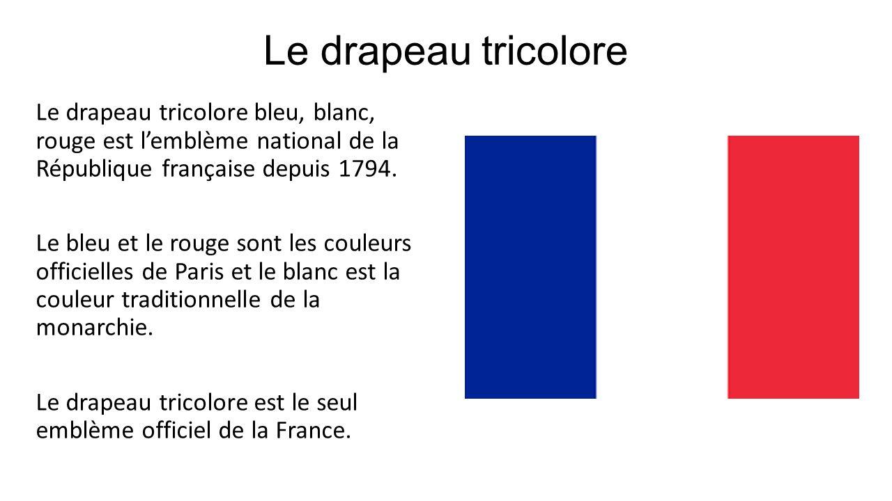 Le drapeau tricolore Le drapeau tricolore bleu, blanc, rouge est lemblème national de la République française depuis 1794. Le bleu et le rouge sont le