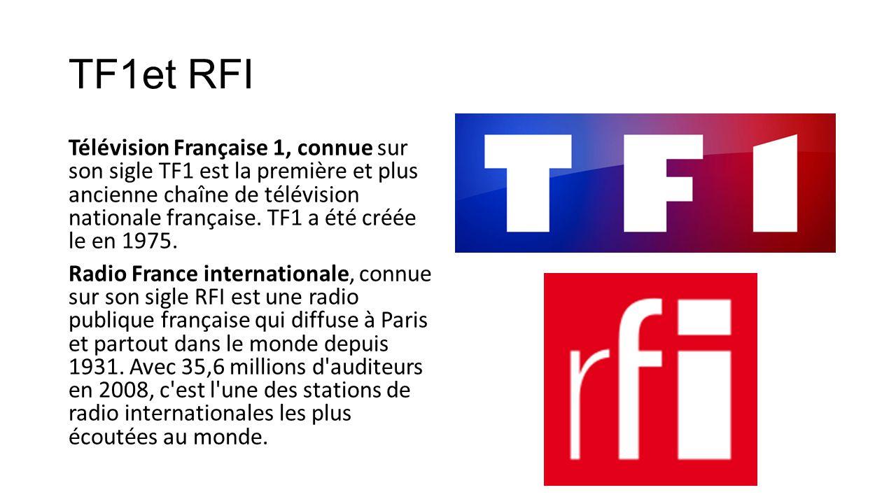 TF1et RFI Télévision Française 1, connue sur son sigle TF1 est la première et plus ancienne chaîne de télévision nationale française. TF1 a été créée