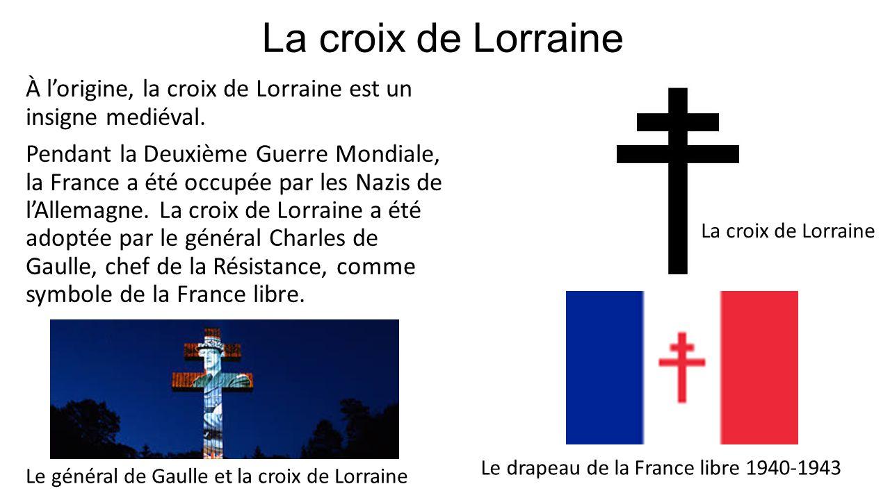 La croix de Lorraine À lorigine, la croix de Lorraine est un insigne mediéval. Pendant la Deuxième Guerre Mondiale, la France a été occupée par les Na