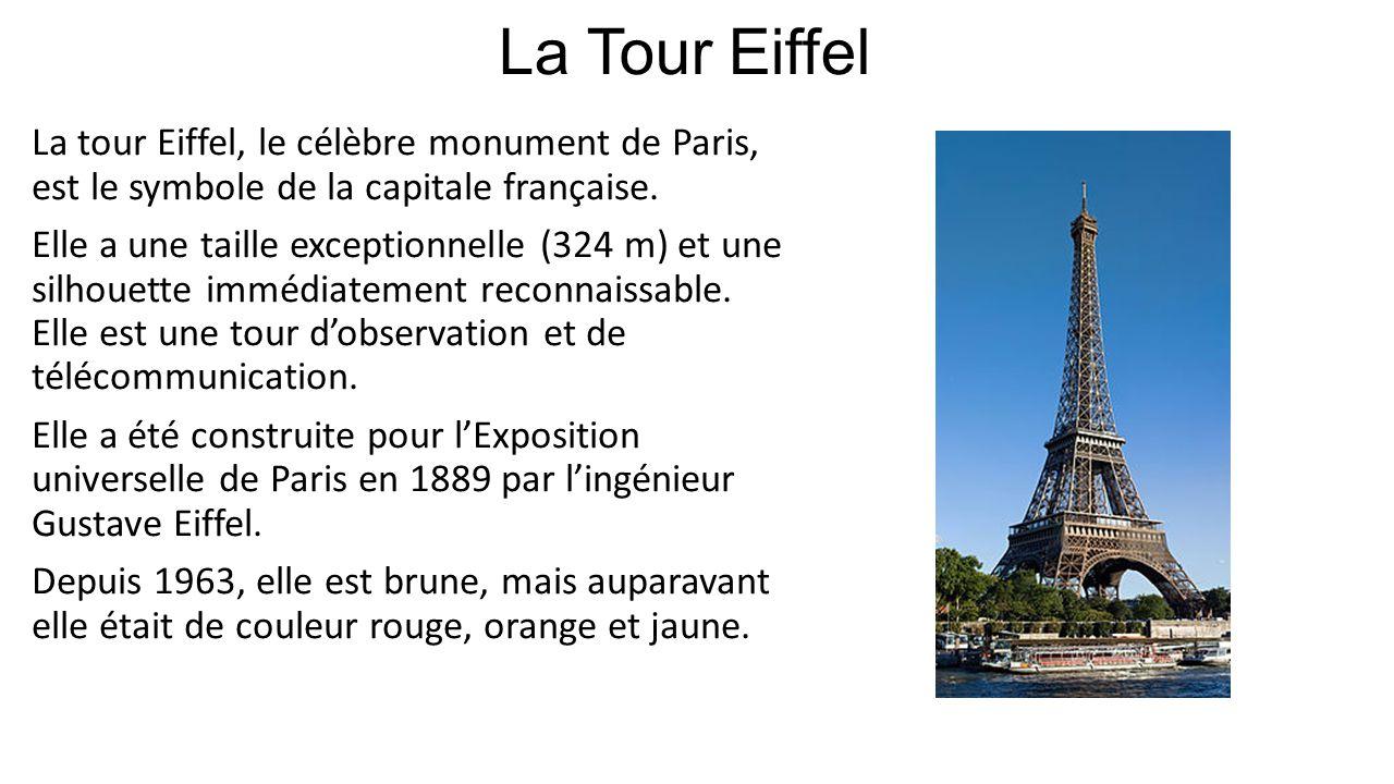 La Tour Eiffel La tour Eiffel, le célèbre monument de Paris, est le symbole de la capitale française. Elle a une taille exceptionnelle (324 m) et une