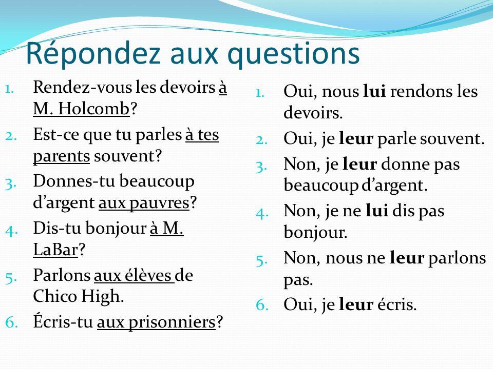 Répondez aux questions 1. Rendez-vous les devoirs à M. Holcomb? 2. Est-ce que tu parles à tes parents souvent? 3. Donnes-tu beaucoup dargent aux pauvr