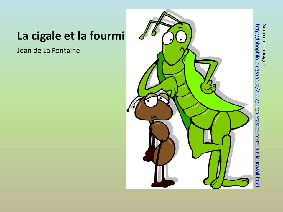 La cigale et la fourmi Jean de La Fontaine Source de limage : http://labophilo.blogspot.ca/2012/12/nietzsche-texte-sur-le-travail.html