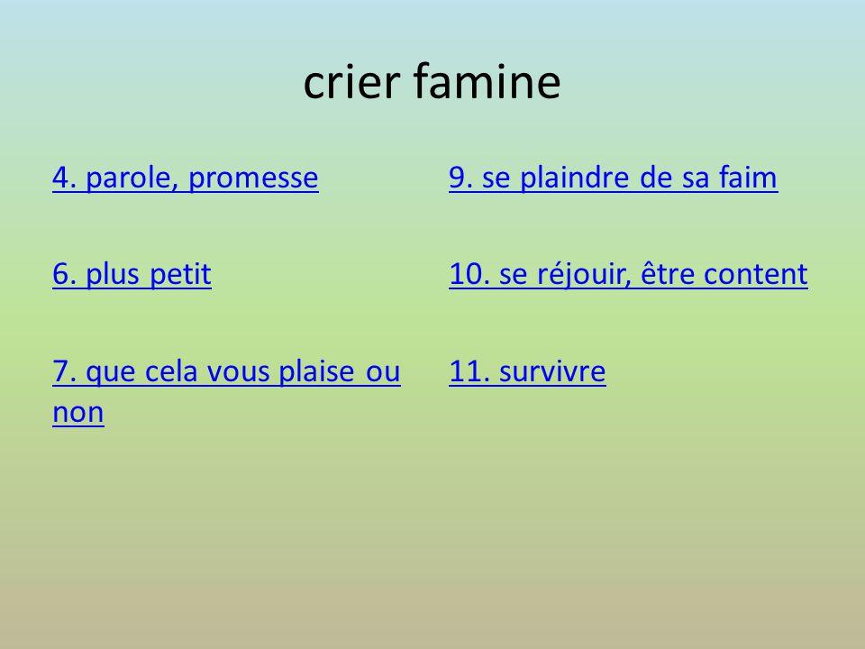 crier famine 4. parole, promesse 6. plus petit 7. que cela vous plaise ou non 9. se plaindre de sa faim 10. se réjouir, être content 11. survivre