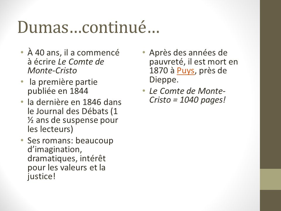 Dumas…continué… À 40 ans, il a commencé à écrire Le Comte de Monte-Cristo la première partie publiée en 1844 la dernière en 1846 dans le Journal des Débats (1 ½ ans de suspense pour les lecteurs) Ses romans: beaucoup dimagination, dramatiques, intérêt pour les valeurs et la justice.