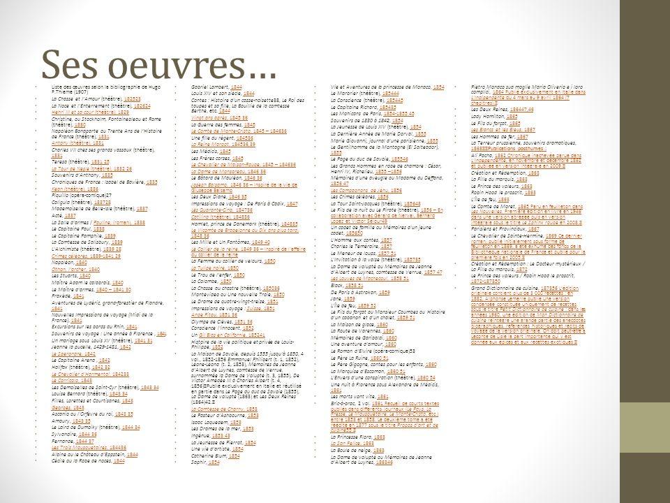 Ses oeuvres… Liste des œuvres selon la bibliographie de Hugo P.Thieme (1907) La Chasse et lAmour (théâtre), 182523182523 La Noce et lEnterrement (théâtre), 182624182624 Henri III et sa cour (théâtre), 1829 Henri III et sa cour (théâtre), 1829 Christine, ou Stockholm, Fontainebleau et Rome (théâtre), 18301830 Napoléon Bonaparte ou Trente Ans de lHistoire de France (théâtre), 18311831 Antony (théâtre), 1831 Antony (théâtre), 1831 Charles VII chez ses grands vassaux (théâtre), 1831 1831 Teresa (théâtre), 1831 251831 25 La Tour de Nesle (théâtre), 1832 26 La Tour de Nesle (théâtre), 1832 26 Souvenirs dAnthony, 18351835 Chroniques de France : Isabel de Bavière, 18351835 Kean (théâtre), 1836 Kean (théâtre), 1836 Piquillo (opéra-comique)27 Caligula (théâtre), 183728183728 Mademoiselle de Belle-Isle (théâtre), 18371837 Acté, 18371837 La Salle darmes / Pauline, (roman), 1838Pauline, (roman), 1838 Le Capitaine Paul, 18381838 Le Capitaine Pamphile, 18391839 La Comtesse de Salisbury, 18391839 L Alchimiste (théâtre), 1839 281839 28 Crimes célèbres, 1839-1841 29 Crimes célèbres, 1839-1841 29 Napoléon, 18401840 Othon, larcher, 1840 Othon, larcher, 1840 Les Stuarts, 18401840 Maître Adam le calabrais, 18401840 Le Maître darmes, 1840 – 1841 301840 – 1841 30 Praxède, 18411841 Aventures de Lydéric, grand-forestier de Flandre, 1841 1841 Nouvelles Impressions de voyage (Midi de la France), 18411841 Excursions sur les bords du Rhin, 18411841 Souvenirs de voyage : Une année à Florence, 18411841 Un mariage sous Louis XV (théâtre), 1841 311841 31 Jeanne la pucelle, 1429-1431, 18421842 Le Speronare, 1842 Le Speronare, 1842 Le Capitaine Arena, 18421842 Halifax (théâtre), 1842 321842 32 Le Chevalier d Harmental, 184233 Le Chevalier d Harmental, 184233 Le Corricolo, 1843 Le Corricolo, 1843 Les Demoiselles de Saint-Cyr (théâtre), 1843 341843 34 Louise Bernard (théâtre), 1843 341843 34 Filles, Lorettes et Courtisanes, 18431843 Georges, 1843 Georges, 1843 Ascanio ou l Orfèvre du roi, 1843 351843 35