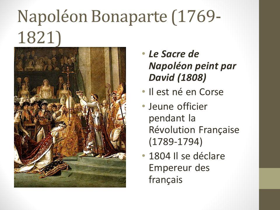 Napoléon Bonaparte (1769- 1821) Le Sacre de Napoléon peint par David (1808) Il est né en Corse Jeune officier pendant la Révolution Française (1789-1794) 1804 Il se déclare Empereur des français