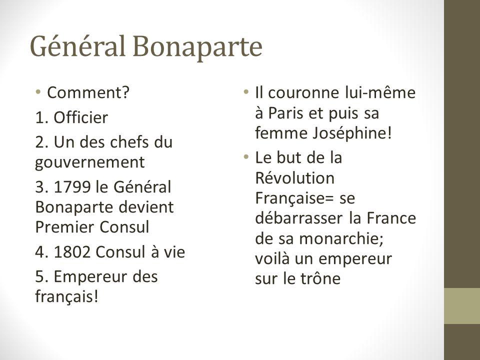 Général Bonaparte Comment? 1. Officier 2. Un des chefs du gouvernement 3. 1799 le Général Bonaparte devient Premier Consul 4. 1802 Consul à vie 5. Emp