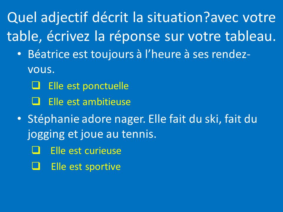 Quel adjectif décrit la situation?avec votre table, écrivez la réponse sur votre tableau. Béatrice est toujours à lheure à ses rendez- vous. Elle est
