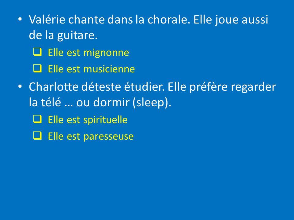 Valérie chante dans la chorale. Elle joue aussi de la guitare. Elle est mignonne Elle est musicienne Charlotte déteste étudier. Elle préfère regarder