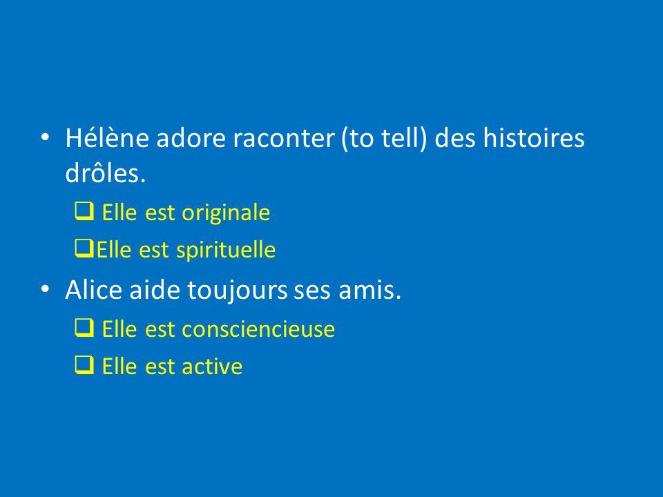 Hélène adore raconter (to tell) des histoires drôles. Elle est originale Elle est spirituelle Alice aide toujours ses amis. Elle est consciencieuse El
