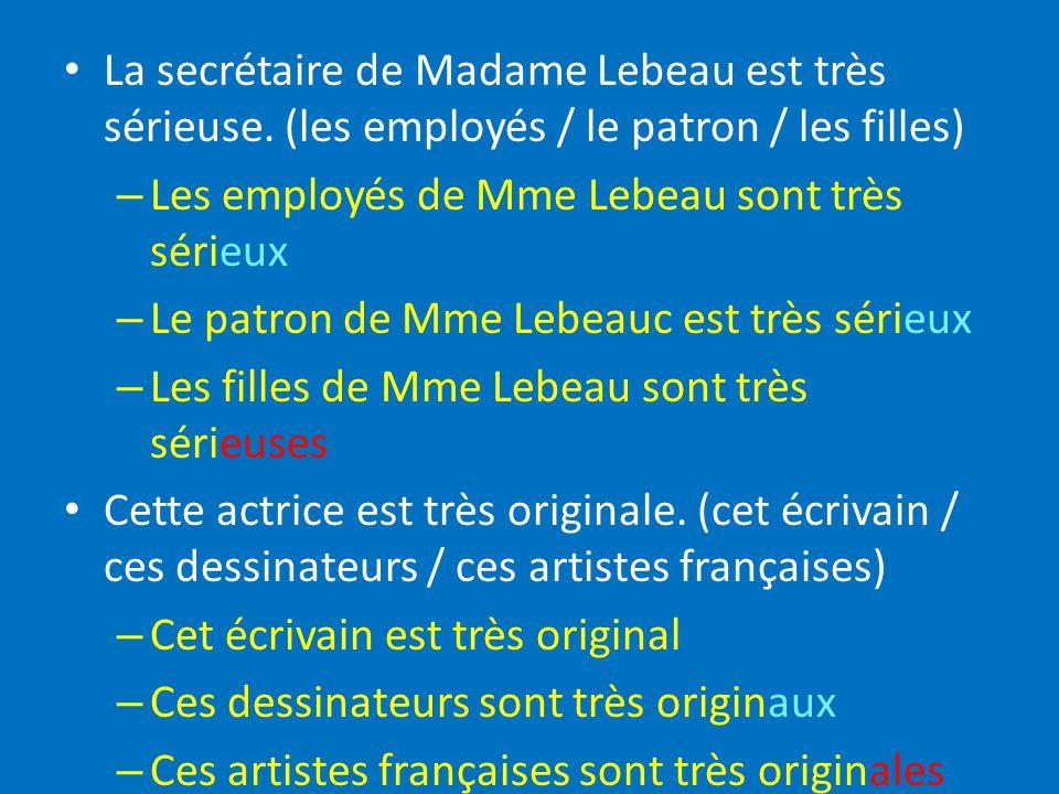 La secrétaire de Madame Lebeau est très sérieuse. (les employés / le patron / les filles) – Les employés de Mme Lebeau sont très sérieux – Le patron d