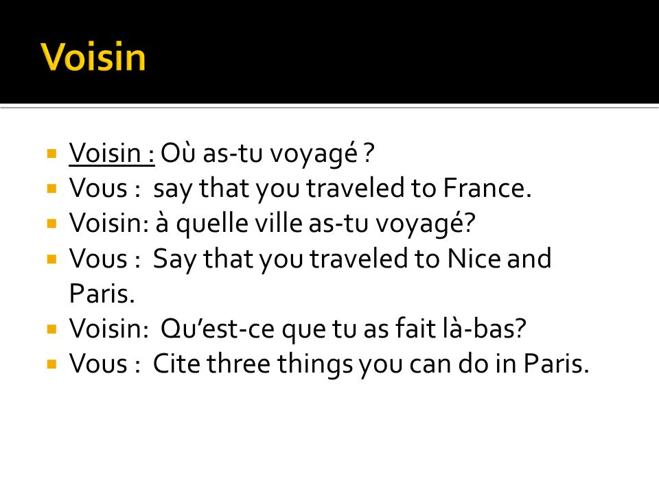 Voisin : Où as-tu voyagé . Vous : say that you traveled to France.